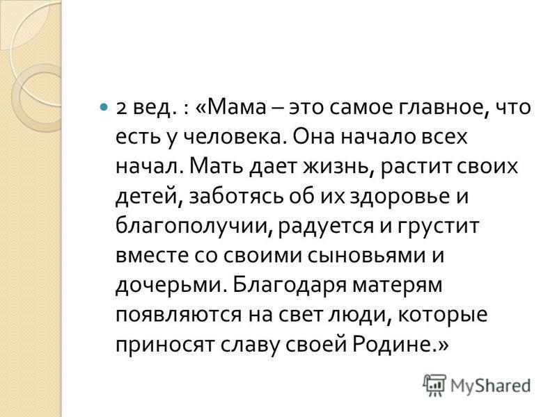 2 вед. : « Мама – это самое главное, что есть у человека. Она начало всех начал. Мать дает жизнь, растит своих детей, заботясь об их здоровье и благополучии, радуется и грустит вместе со своими сыновьями и дочерьми. Благодаря матерям появляются на св