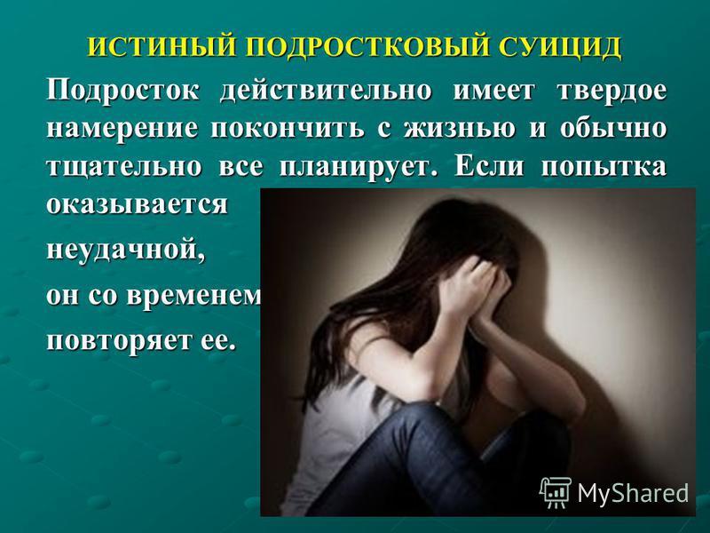 ИСТИНЫЙ ПОДРОСТКОВЫЙ СУИЦИД Подросток действительно имеет твердое намерение покончить с жизнью и обычно тщательно все планирует. Если попытка оказывается неудачной, он со временем повторяет ее.