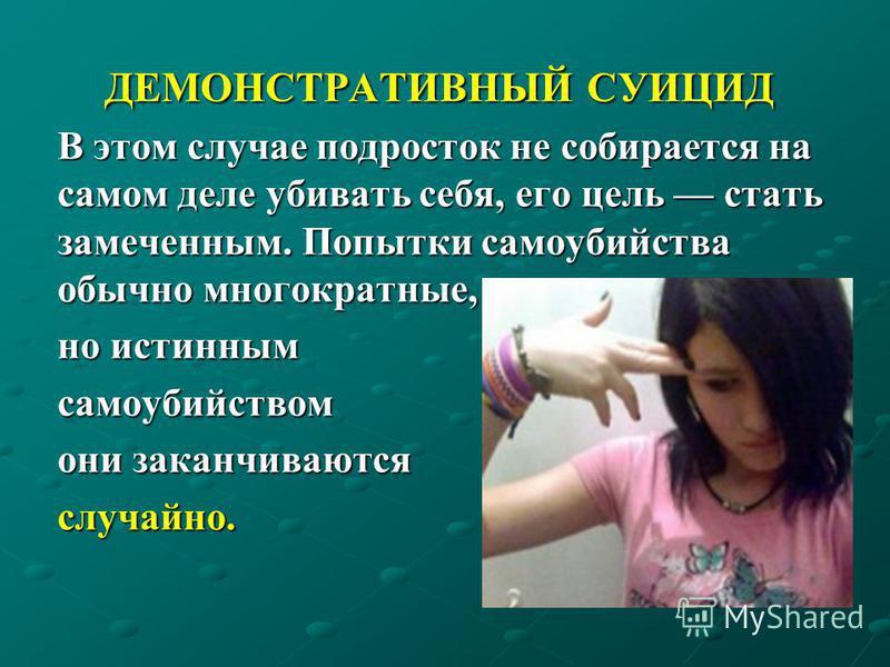 ДЕМОНСТРАТИВНЫЙ СУИЦИД ДЕМОНСТРАТИВНЫЙ СУИЦИД В этом случае подросток не собирается на самом деле убивать себя, его цель стать замеченным. Попытки самоубийства обычно многократные, но истинным самоубийством они заканчиваются случайно.