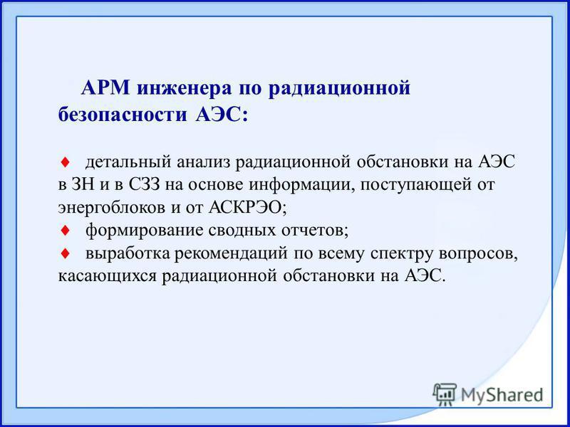 АРМ инженера по радиационной безопасности АЭС: детальный анализ радиационной обстановки на АЭС в ЗН и в СЗЗ на основе информации, поступающей от энергоблоков и от АСКРЭО; формирование сводных отчетов; выработка рекомендаций по всему спектру вопросов,