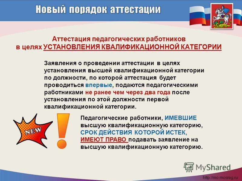http://mo.mosreg.ru Заявления о проведении аттестации в целях установления высшей квалификационной категории по должности, по которой аттестация будет проводиться впервые, подаются педагогическими работниками не ранее чем через два года после установ