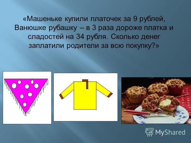 «Машеньке купили платочек за 9 рублей, Ванюшке рубашку – в 3 раза дороже платка и сладостей на 34 рубля. Сколько денег заплатили родители за всю покупку?»