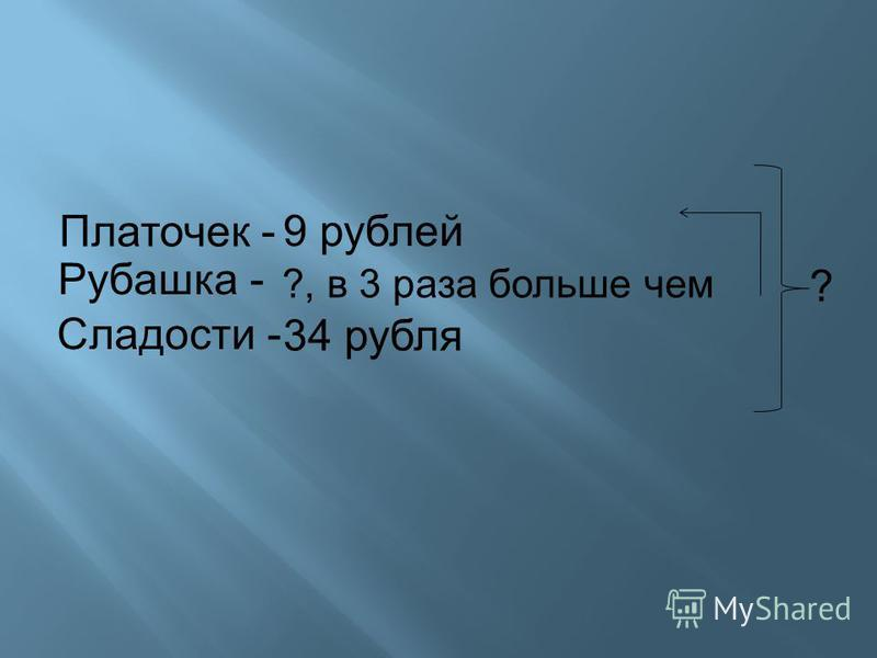 ?, в 3 раза больше чем Платочек - 9 рублей Рубашка - Сладости - 34 рубля ?