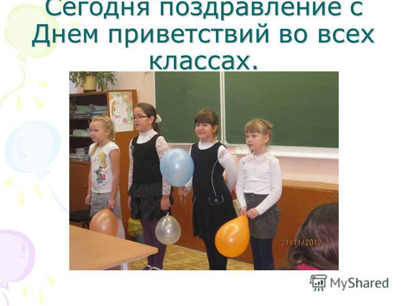 Сегодня поздравление с Днем приветствий во всех классах.