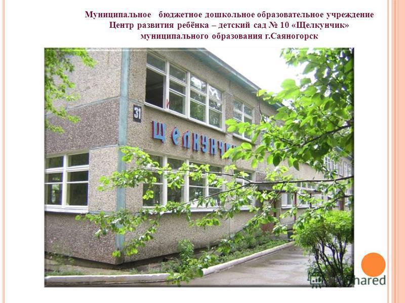 Муниципальное бюджетное дошкольное образовательное учреждение Центр развития ребёнка – детский сад 10 «Щелкунчик» муниципального образования г.Саяногорск