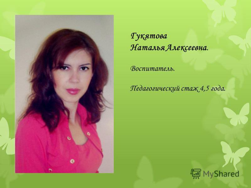 Гукятова Наталья Алексеевна. Воспитатель. Педагогический стаж 4,5 года.