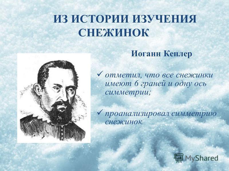 Иоганн Кеплер отметил, что все снежинки имеют 6 граней и одну ось симметрии; проанализировал симметрию снежинок. ИЗ ИСТОРИИ ИЗУЧЕНИЯ СНЕЖИНОК