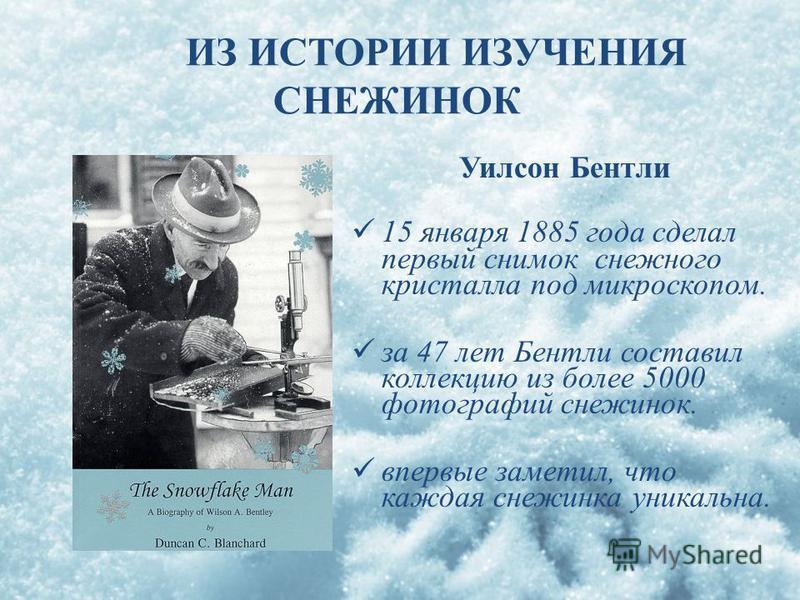 Уилсон Бентли 15 января 1885 года сделал первый снимок снежного кристалла под микроскопом. за 47 лет Бентли составил коллекцию из более 5000 фотографий снежинок. впервые заметил, что каждая снежинка уникальна. ИЗ ИСТОРИИ ИЗУЧЕНИЯ СНЕЖИНОК