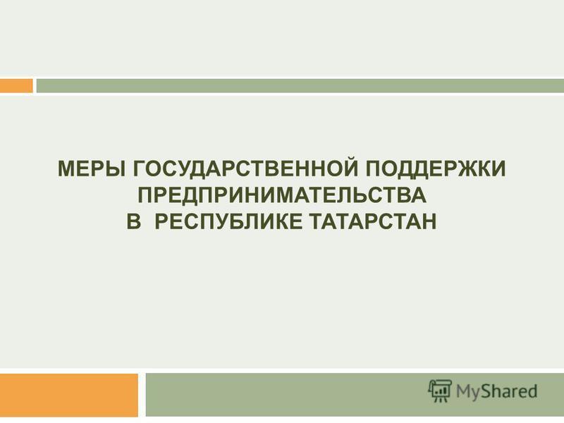 МЕРЫ ГОСУДАРСТВЕННОЙ ПОДДЕРЖКИ ПРЕДПРИНИМАТЕЛЬСТВА В РЕСПУБЛИКЕ ТАТАРСТАН