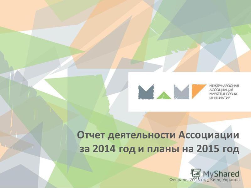 Отчет деятельности Ассоциации за 2014 год и планы на 2015 год Февраль, 2015 год, Киев, Украина