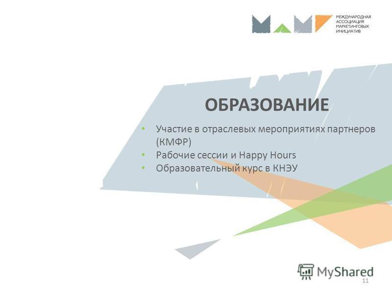 ОБРАЗОВАНИЕ 11 Участие в отраслевых мероприятиях партнеров (КМФР) Рабочие сессии и Happy Hours Образовательный курс в КНЭУ