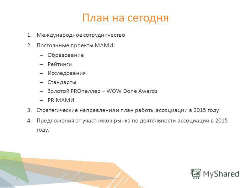 План на сегодня 1. Международное сотрудничество 2. Постоянные проекты МАМИ: – Образование – Рейтинги – Исследования – Стандарты – Золотой PROпеллер – WOW Done Awards – PR МАМИ 3. Стратегические направления и план работы ассоциации в 2015 году 4. Пред