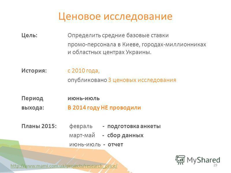 Ценовое исследование http://www.mami.com.ua/projects/research_price/ Цель: Определить средние базовые ставки промо-персонала в Киеве, городах-миллионниках и областных центрах Украины. История: с 2010 года, опубликовано 3 ценовых исследования Период и