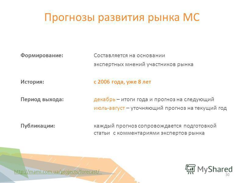 Прогнозы развития рынка МС http://mami.com.ua/projects/forecast/ Формирование:Составляется на основании экспертных мнений участников рынка История: с 2006 года, уже 8 лет Период выхода: декабрьрь – итоги года и прогноз на следующий июль-август – уточ
