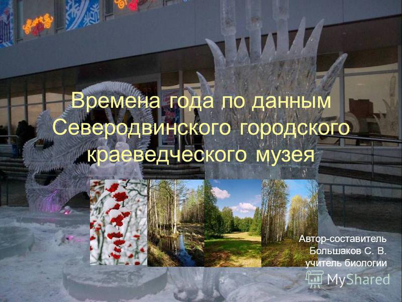 Времена года по данным Северодвинского городского краеведческого музея Автор-составитель Большаков С. В. учитель биологии