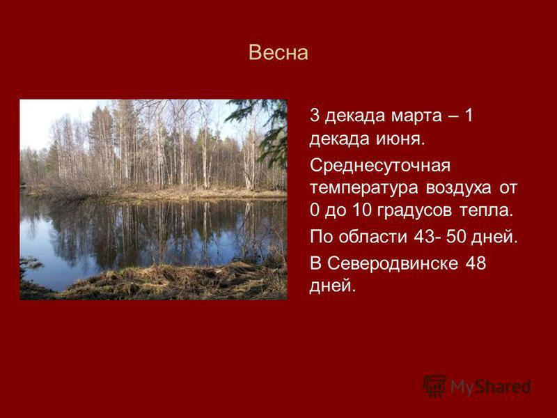 Весна 3 декада марта – 1 декада июня. Среднесуточная температура воздуха от 0 до 10 градусов тепла. По области 43- 50 дней. В Северодвинске 48 дней.