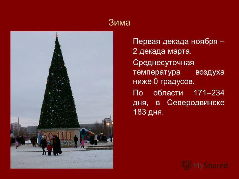Зима Первая декада ноября – 2 декада марта. Среднесуточная температура воздуха ниже 0 градусов. По области 171–234 дня, в Северодвинске 183 дня.