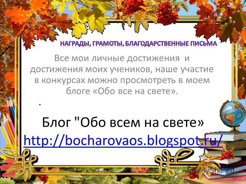 Блог Обо всем на свете» http://bocharovaos.blogspot.ru/ http://bocharovaos.blogspot.ru/ Все мои личные достижения и достижения моих учеников, наше участие в конкурсах можно просмотреть в моем блоге «Обо все на свете».