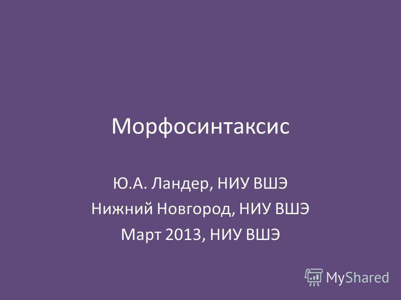 Морфосинтаксис Ю.А. Ландер, НИУ ВШЭ Нижний Новгород, НИУ ВШЭ Март 2013, НИУ ВШЭ