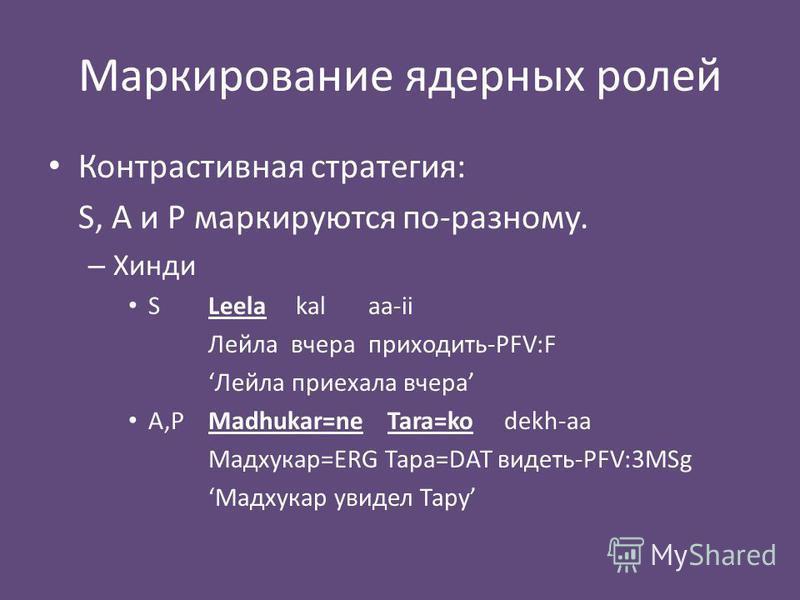 Маркирование ядерных ролей Контрастивная стратегия: S, A и P маркируются по-разному. – Хинди SLeela kal aa-ii Лейла вчера приходить-PFV:F Лейла приехала вчера A,PMadhukar=ne Tara=ko dekh-aa Мадхукар=ERG Тара=DAT видеть-PFV:3MSg Мадхукар увидел Тару