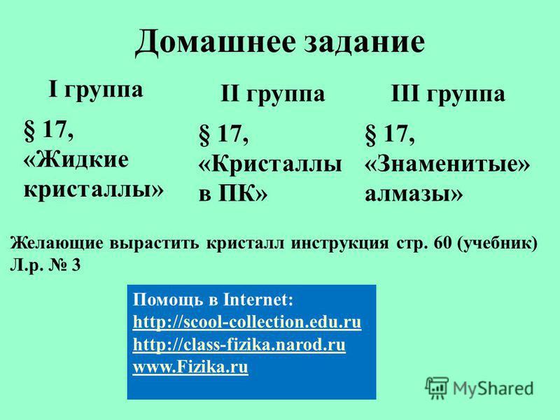 Домашнее задание I группа § 17, «Жидкие кристаллы» II группа § 17, «Кристаллы в ПК» III группа § 17, «Знаменитые» алмазы» Помощь в Internet: http://scool-collection.edu.ru http://class-fizika.narod.ru www.Fizika.ru Желающие вырастить кристалл инструк