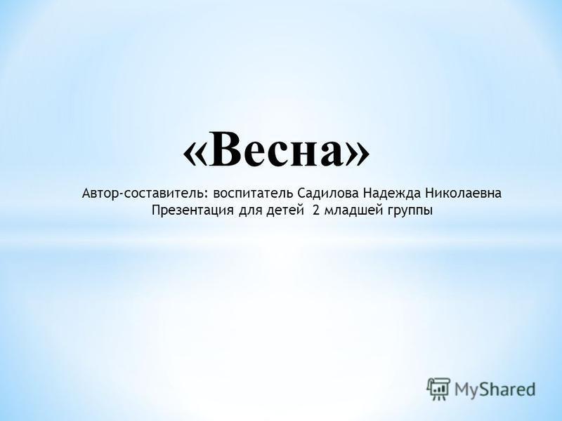 «Весна» Автор-составитель: воспитатель Садилова Надежда Николаевна Презентация для детей 2 младшей группы