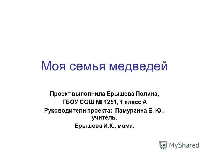 Моя семья медведей Проект выполнила Ерышева Полина, ГБОУ СОШ 1251, 1 класс А Руководители проекта: Памурзина Е. Ю., учитель. Ерышева И.К., мама.