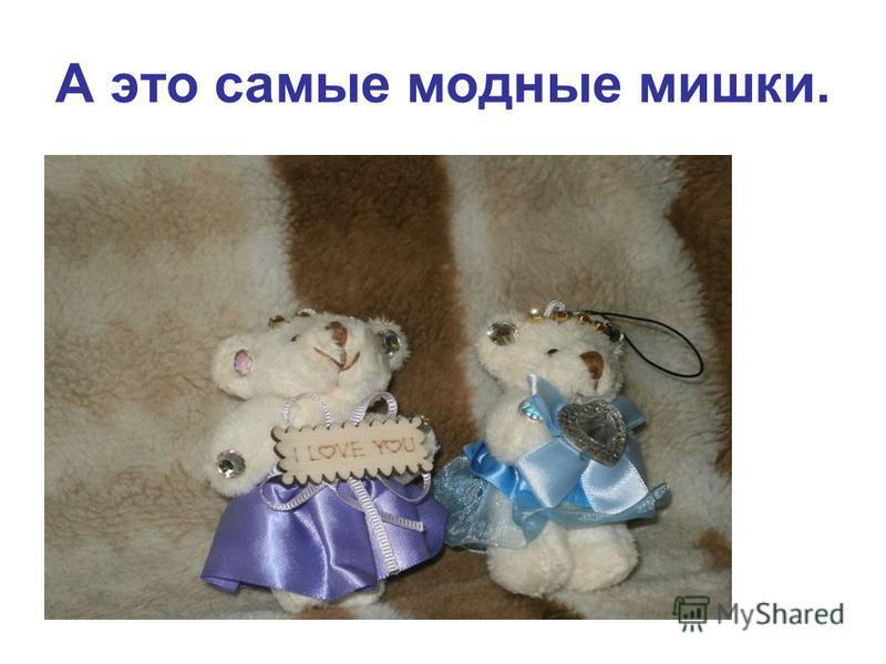 А это самые модные мишки.