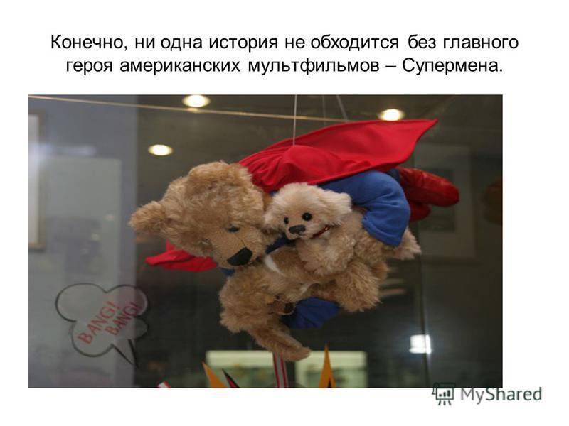 Конечно, ни одна история не обходится без главного героя американских мультфильмов – Супермена.