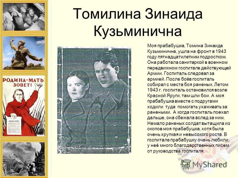 Томилина Зинаида Кузьминична Моя прабабушка, Томина Зинаида Кузьминична, ушла на фронт в 1943 году пятнадцатилетним подростком. Она работала санитаркой в военном передвижном госпитале действующей Армии. Госпиталь следовал за армией. После боёв госпит