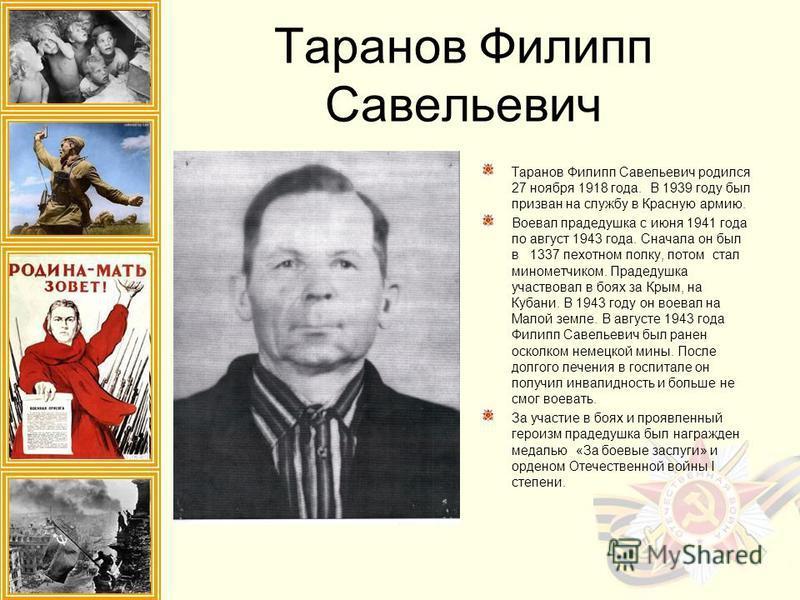 Таранов Филипп Савельевич Таранов Филипп Савельевич родился 27 ноября 1918 года. В 1939 году был призван на службу в Красную армию. Воевал прадедушка с июня 1941 года по август 1943 года. Сначала он был в 1337 пехотном полку, потом стал минометчиком.