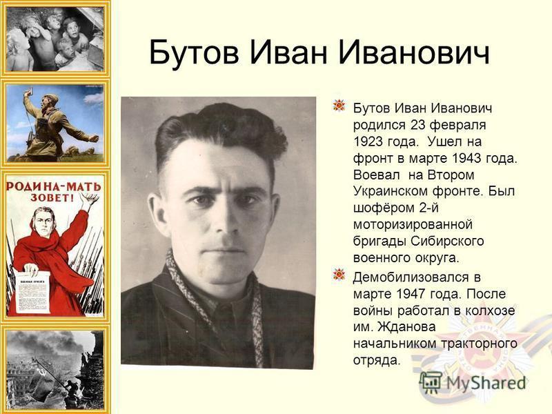 Бутов Иван Иванович Бутов Иван Иванович родился 23 февраля 1923 года. Ушел на фронт в марте 1943 года. Воевал на Втором Украинском фронте. Был шофёром 2-й моторизированной бригады Сибирского военного округа. Демобилизовался в марте 1947 года. После в