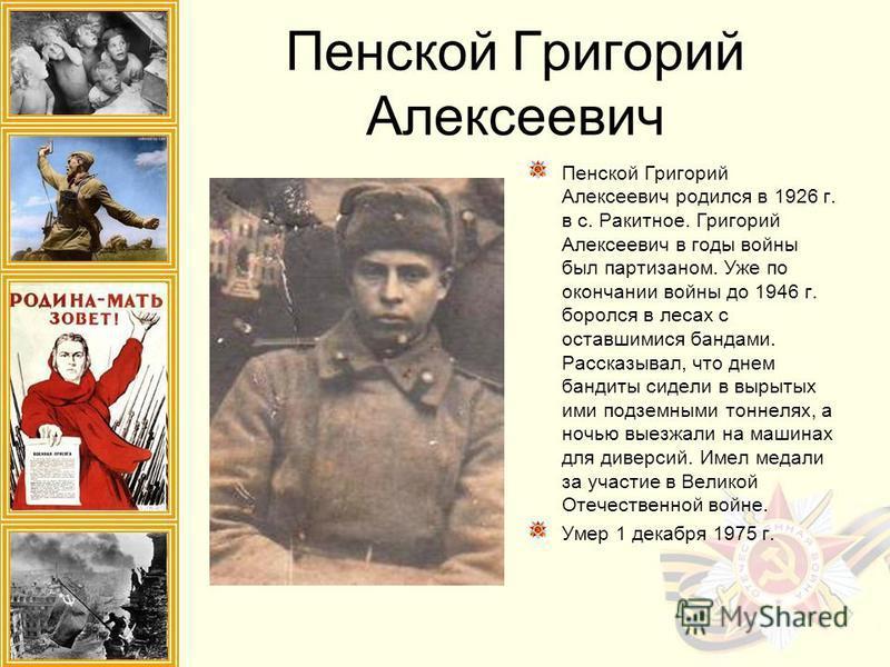 Пенской Григорий Алексеевич Пенской Григорий Алексеевич родился в 1926 г. в с. Ракитное. Григорий Алексеевич в годы войны был партизаном. Уже по окончании войны до 1946 г. боролся в лесах с оставшимися бандами. Рассказывал, что днем бандиты сидели в