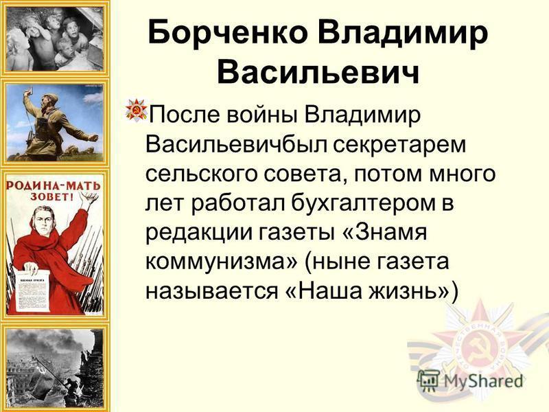 Борченко Владимир Васильевич После войны Владимир Васильевичбыл секретарем сельского совета, потом много лет работал бухгалтером в редакции газеты «Знамя коммунизма» (ныне газета называется «Наша жизнь»)