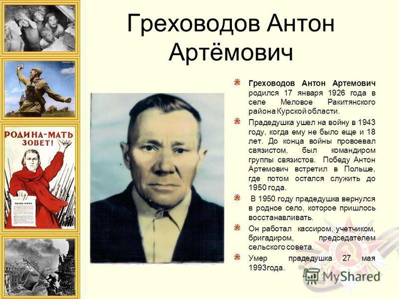 Греховодов Антон Артёмович Греховодов Антон Артемович родился 17 января 1926 года в селе Меловое Ракитянского района Курской области. Прадедушка ушел на войну в 1943 году, когда ему не было еще и 18 лет. До конца войны провоевал связистом, был команд