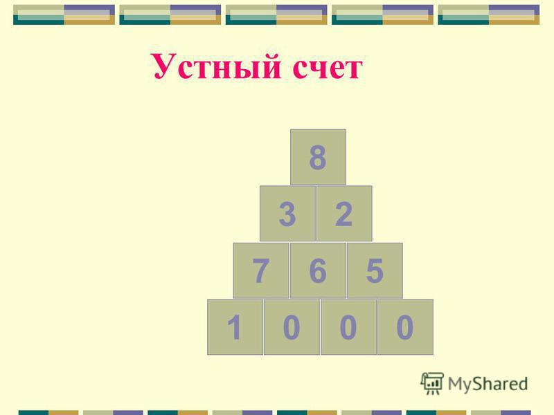 Устный счет Разделите числа 765, 32, 8, 1000 на четыре группы и впишите их в пирамиду.