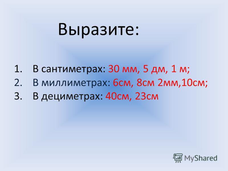 Выразите: 1. В сантиметрах: 30 мм, 5 дм, 1 м; 2. В миллиметрах: 6 см, 8 см 2 мм,10 см; 3. В дециметрах: 40 см, 23 см