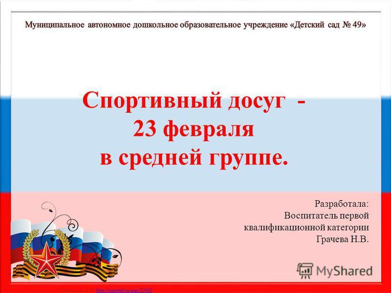 Матюшкина А.В. http://nsportal.ru/user/33485http://nsportal.ru/user/33485 Спортивный досуг - 23 февраля в средней группе. Разработала: Воспитатель первой квалификационной категории Грачева Н.В.