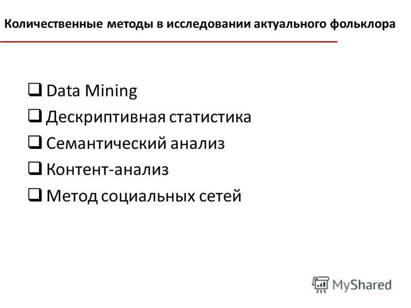 Data Mining Дескриптивная статистика Семантический анализ Контент-анализ Метод социальных сетей Количественные методы в исследовании актуального фольклора
