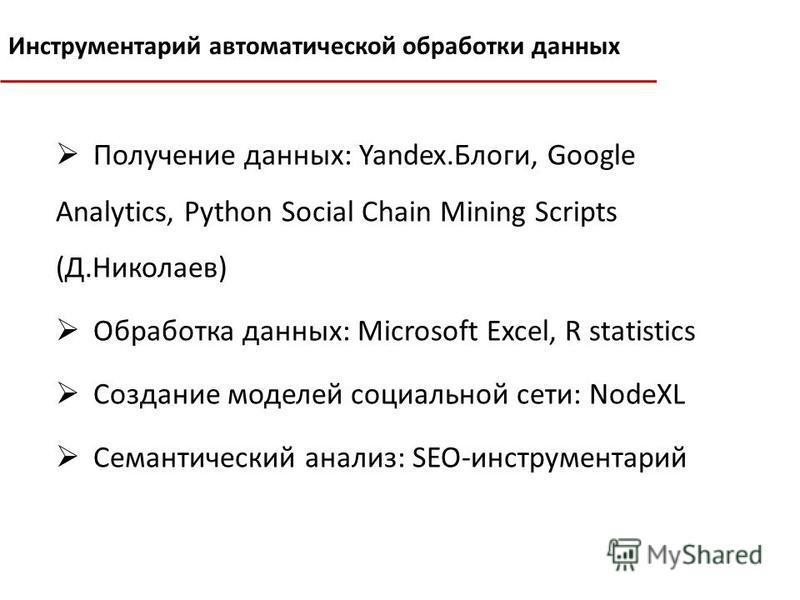 Получение данных: Yandex.Блоги, Google Analytics, Python Social Chain Mining Scripts (Д.Николаев) Обработка данных: Microsoft Excel, R statistics Создание моделей социальной сети: NodeXL Семантический анализ: SEO-инструментарий Инструментарий автомат