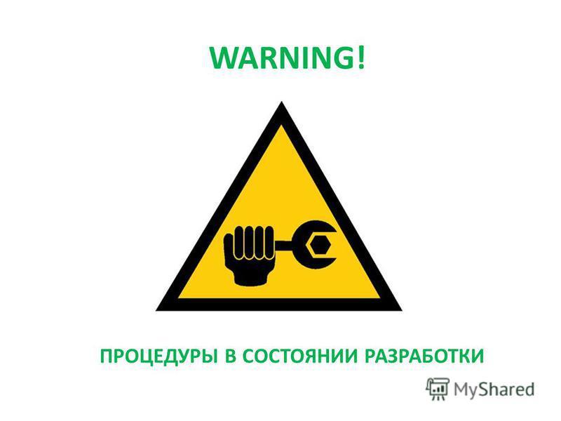ПРОЦЕДУРЫ В СОСТОЯНИИ РАЗРАБОТКИ WARNING!