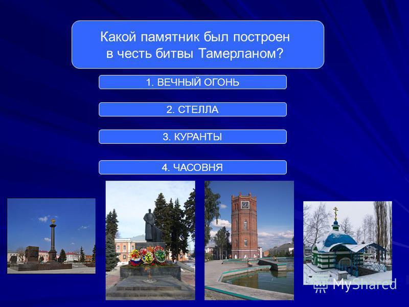 Какой памятник был построен в честь битвы Тамерланом? 1. ВЕЧНЫЙ ОГОНЬ 2. СТЕЛЛА 3. КУРАНТЫ 4. ЧАСОВНЯ