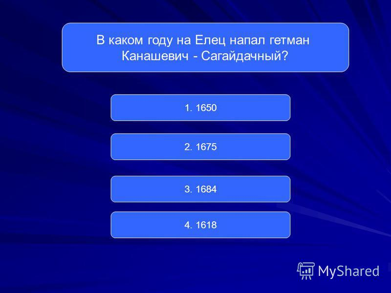 В каком году на Елец напал гетман Канашевич - Сагайдачный? 1. 1650 2. 1675 3. 1684 4. 1618