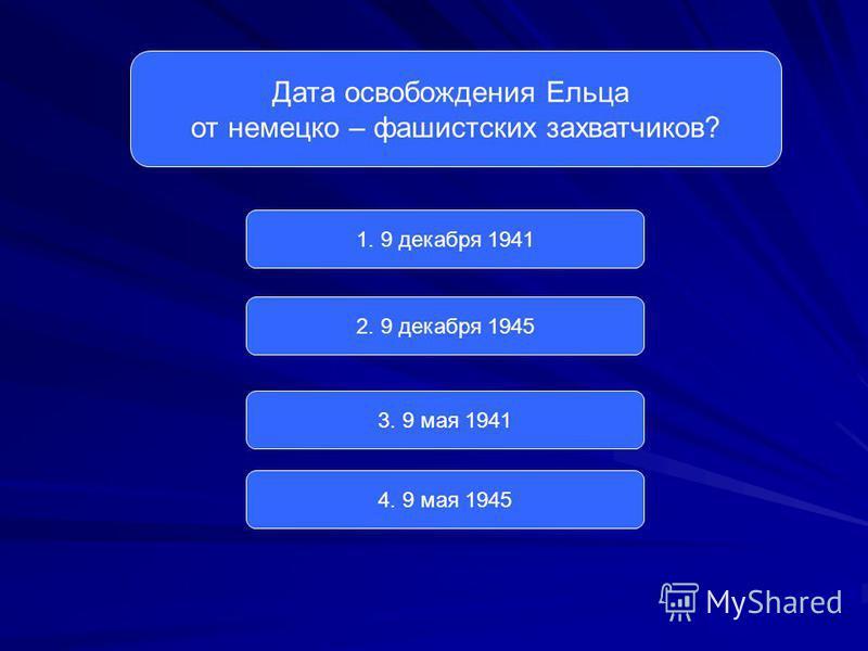 Дата освобождения Ельца от немецко – фашистских захватчиков? 1. 9 декабря 1941 2. 9 декабря 1945 3. 9 мая 1941 4. 9 мая 1945