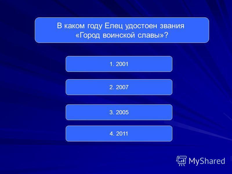 В каком году Елец удостоен звания «Город воинской славы»? 1. 2001 2. 2007 3. 2005 4. 2011