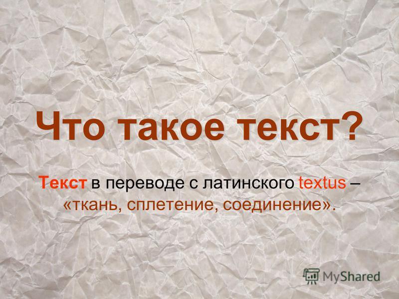 Что такое текст? Текст в переводе с латинского textus – «ткань, сплетение, соединение».