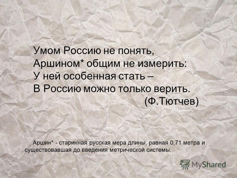 Умом Россию не понять, Аршином* общим не измерить: У ней особенная стать – В Россию можно только верить. (Ф.Тютчев) Аршин* - старинная русская мера длины, равная 0,71 метра и существовавшая до введения метрической системы.