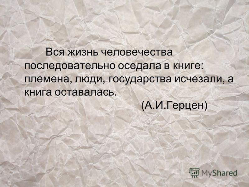 Вся жизнь человечества последовательно оседала в книге: племена, люди, государства исчезали, а книга оставалась. (А.И.Герцен)