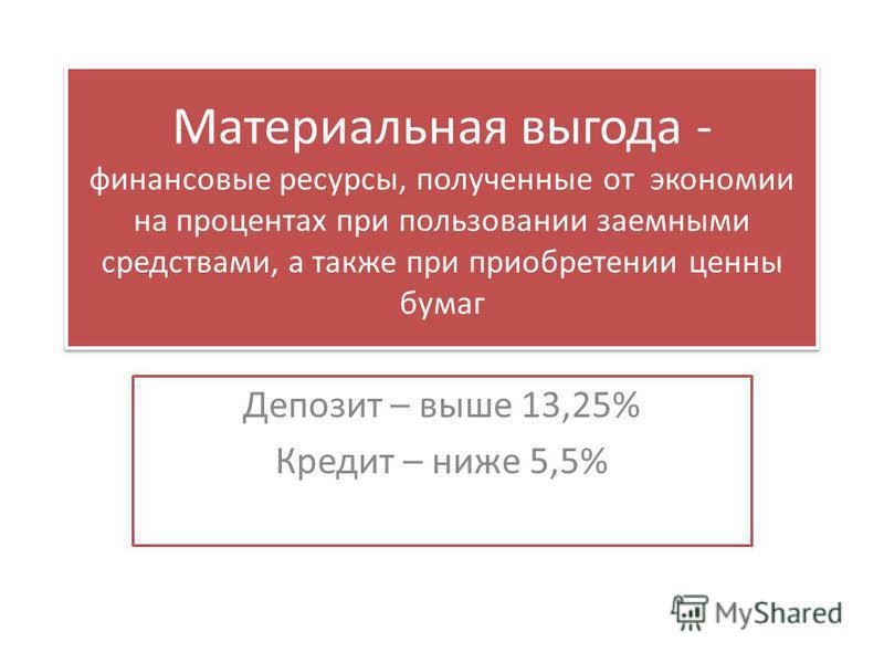 Материальная выгода - финансовые ресурсы, полученные от экономии на процентах при пользовании заемными средствами, а также при приобретении ценны бумаг Депозит – выше 13,25% Кредит – ниже 5,5%