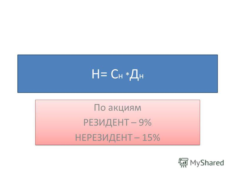 Н= С н * Д н По акциям РЕЗИДЕНТ – 9% НЕРЕЗИДЕНТ – 15% По акциям РЕЗИДЕНТ – 9% НЕРЕЗИДЕНТ – 15%